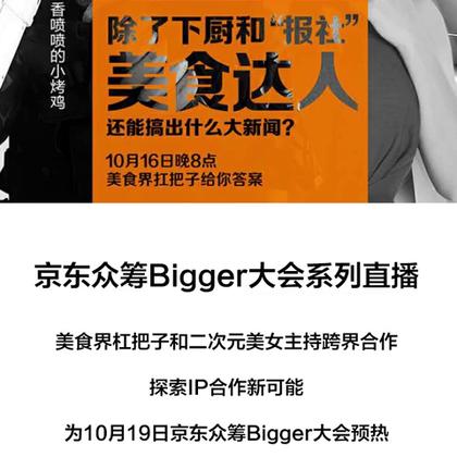 #达人网案例#京东众筹Bigger大会系列直播,美食界杠把子和二次元美女主持跨界合作,探索IP合作新可能,为10月19日京东众筹Bigger大会预热,覆盖粉丝二百余万