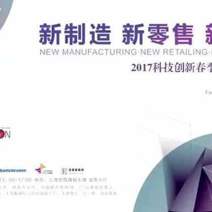 """""""时尚背后的秘密""""首次线下峰会——""""新制造·新零售·新生态 2017科技创新春季峰会(上海)#2017 上海时装周#"""