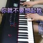 《你就不要想起我》钢琴弹唱😘😘😘#音乐##钢琴弹唱##钢琴#@美拍小助手 @音乐频道官方账号