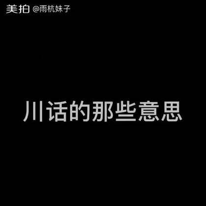 川话的那些意思。#搞笑##雨杭妹子#