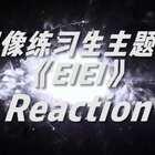 偶像练习生主题曲《EIEI》reaction!#偶像练习生#